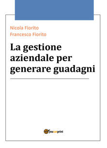La gestione aziendale per generare guadagni - Nicola Fiorito,Francesco Fiorito - copertina