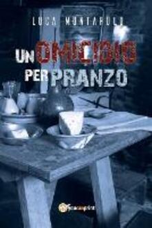 Un omicidio per pranzo - Luca Montarolo - copertina