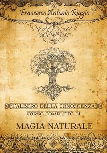 L' albero della conoscenza. Corso completo di magia naturale - Francesco Antonio Riggio - copertina