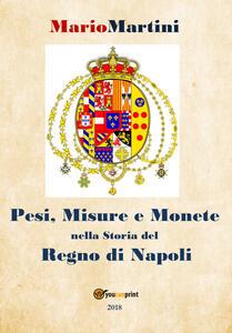 Pesi, misure e monete nella storia del Regno di Napoli - Mario Martini - copertina