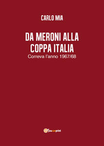 Da Meroni alla Coppa Italia. Correva l'anno 1967/68 - Carlo Mia - copertina