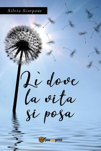 Lì dove la vita si posa - Silvia Scarpone - copertina