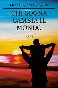 Chi sogna cambia il mondo - Francesco Licciardi - copertina