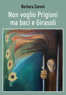 Non voglio prigioni ma baci e girasoli - Barbara Zanoni - copertina