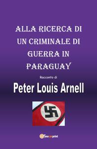Alla ricerca di un criminale di guerra in Paraguay - Peter Louis Arnell - copertina