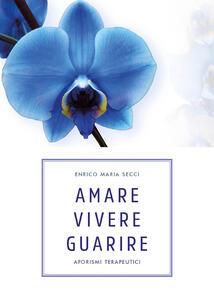 Amare vivere guarire. Aforismi terapeutici - Enrico Maria Secci - copertina