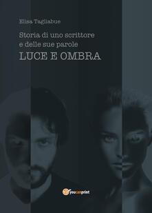 Luce e ombra. Storia di uno scrittore e delle sue parole - Elisa Tagliabue - copertina