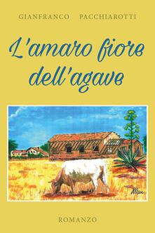 L' amaro fiore dell'agave - Gianfranco Pacchiarotti - copertina