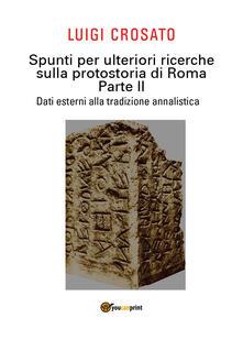 Spunti per ulteriori ricerche sulla protostoria di Roma. Vol. 2: Dati esterni alla tradizione annalistica. - Luigi Crosato - copertina