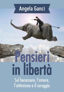 Pensieri in libertà. Sul benessere, l'amore, l'ottimismo e il coraggio - Angela Ganci - copertina