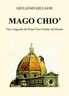 Mago Chiò. Vita e leggenda del primo free-climbing del mondo - Giuliano Giuliani - copertina