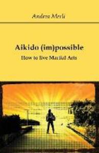 Aikido (im)possible. How to live martial arts - Andrea Merli - copertina