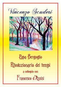 Papa Bergoglio rivoluzionario dei tempi a colloquio con Francesco d'Assisi - Vincenzo Scuderi - copertina