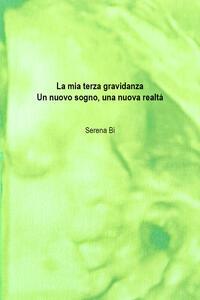 La mia terza gravidanza. Un nuovo sogno, una nuova realtà - Serena Bi - copertina
