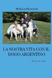 La nostra vita con il dogo argentino - Michela Malavolti - copertina