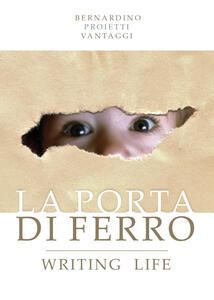 La porta di ferro. Writing life - Bernardino Proietti Vantaggi - copertina