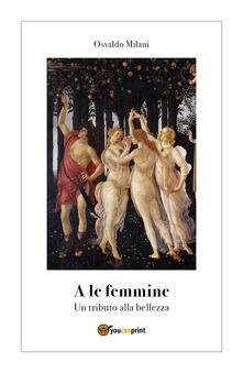 A le femmine. Un tributo alla bellezza - Osvaldo Milani - copertina