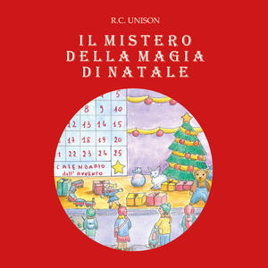 Il mistero della magia di Natale. Ediz. illustrata - R. C. Unison - copertina