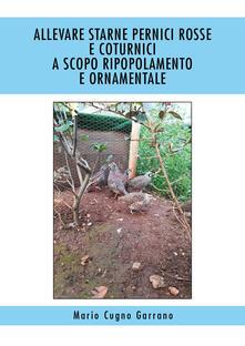 Allevare starne, pernici rosse e coturnici a scopo ripopolamento e ornamentale - Mario Cugno Garrano - copertina