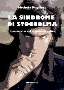 La sindrome di Stoccolma. Innamorarsi del proprio carnefice - Michela Pugliese - copertina