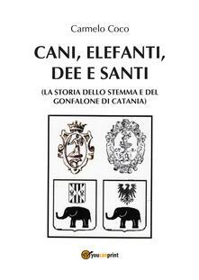 Cani, elefanti, dee e santi (la storia dello stemma e del gonfalone di Catania) - Carmelo Coco - copertina
