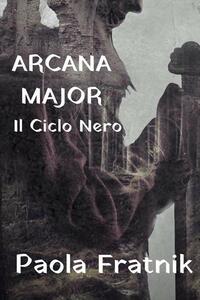 Arcana Major. Il Ciclo Nero - Paola Fratnik - copertina