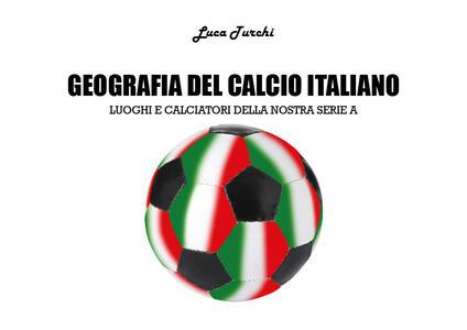 Geografia del calcio italiano. Luoghi e calciatori della nostra serie A - Luca Turchi - copertina