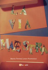 La via maestra - Maria Teresa Lezzi Fiorentino - copertina