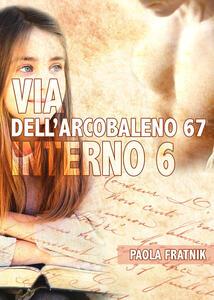 Via dell'Arcobaleno 67 Interno 6 - Paola Fratnik - copertina
