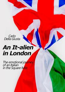 An It-alien in London. The emotional journey of an Italian in the Square Mile - Carlo Della Giusta - copertina