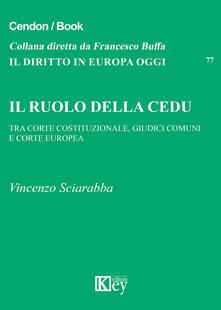 Il ruolo della CEDU. Tra Corte Costituzionale giudici comuni e Corte Europea - Vincenzo Sciarabba - copertina
