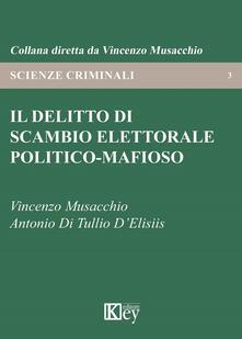 Il delitto di scambio elettorale politico-mafioso - Vincenzo Musacchio,Antonio Di Tullio D'Elisiis - copertina
