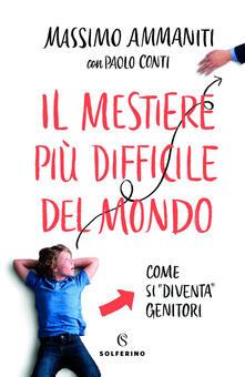 Il mestiere più difficile del mondo. Come si «diventa» genitori - Massimo Ammaniti,Paolo Conti - copertina