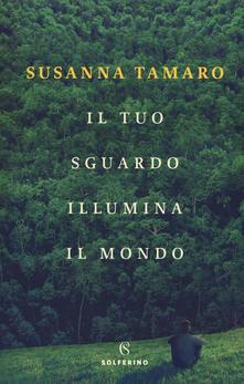 Il tuo sguardo illumina il mondo - Susanna Tamaro - copertina