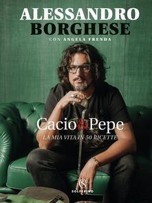 Cacio & pepe. La mia vita in 50 ricette - Alessandro Borghese,Angela Frenda - copertina