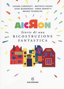 Aicron. Storie di una ricostruzione fantastica - Chiara Carminati,Beatrice Masini,Giusi Quarenghi - copertina