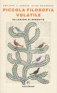 Piccola filosofia volatile. 22 lezioni di serenità - Philippe J. Dubois,Élise Rousseau - copertina
