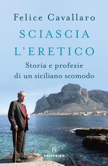 Sciascia l'eretico. Storia e profezie di un siciliano scomodo - Felice Cavallaro - copertina