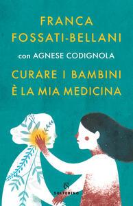 Libro Curare i bambini è la mia medicina Franca Fossati Bellani Agnese Codignola