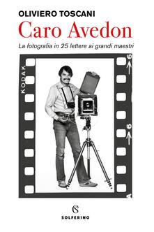 Caro Avedon. La fotografia in 25 lettere ai grandi maestri - Oliviero Toscani - copertina