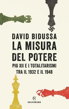 La misura del potere. Pio XII e i totalitarismi tra il 1932 e il 1948 - David Bidussa - copertina
