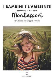 Il bambini e l'ambiente secondo il metodo Montessori - Grazia Honegger Fresco - copertina