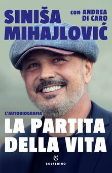 La partita della vita - Sinisa Mihajlovi?,Andrea Di Caro - copertina
