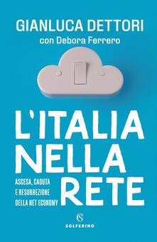 L' Italia nella rete. Ascesa, caduta e resurrezione della Net economy - Gianluca Dettori,Debora Ferrero - copertina