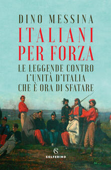 Italiani per forza. Le leggende contro l'Unità d'Italia che è ora di sfatare - Dino Messina - copertina
