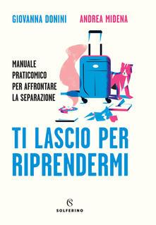 Ti lascio per riprendermi. Manuale praticomico per affrontare la separazione - Giovanna Donini,Andrea Midena - copertina