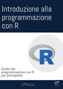 Introduzione alla programmazione con R. Guida alla programmazione con R per principianti - Valentina Porcu - copertina