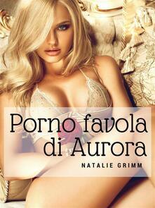 Fiabe porno: porno favola di Aurora - Natalie Grimm - ebook