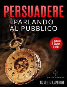 Persuadere Parlando al Pubblico - Roberto Luperini - ebook