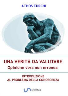 Una verità da valutare: opinione vera non erronea. Introduzione al problema della conoscenza - Athos Turchi - copertina